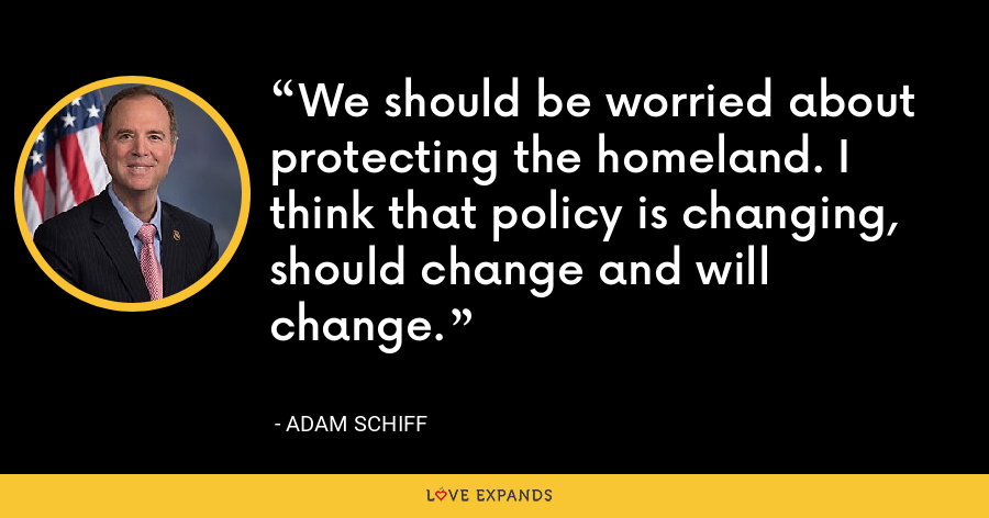 We should be worried about protecting the homeland. I think that policy is changing, should change and will change. - Adam Schiff
