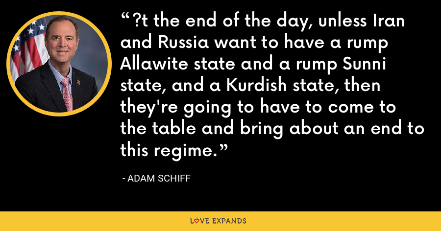 ?t the end of the day, unless Iran and Russia want to have a rump Allawite state and a rump Sunni state, and a Kurdish state, then they're going to have to come to the table and bring about an end to this regime. - Adam Schiff