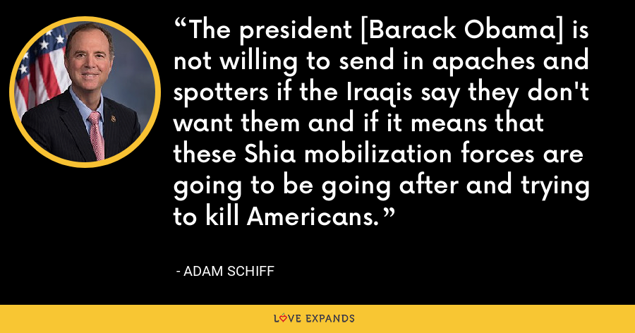 The president [Barack Obama] is not willing to send in apaches and spotters if the Iraqis say they don't want them and if it means that these Shia mobilization forces are going to be going after and trying to kill Americans. - Adam Schiff