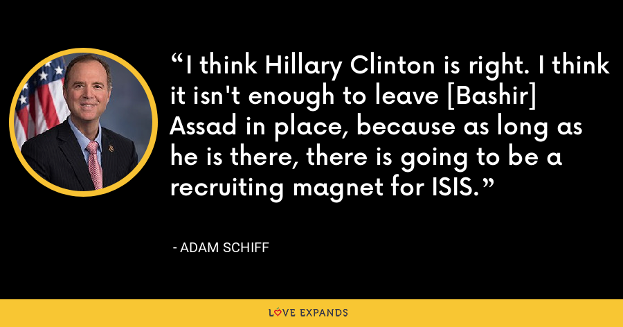 I think Hillary Clinton is right. I think it isn't enough to leave [Bashir] Assad in place, because as long as he is there, there is going to be a recruiting magnet for ISIS. - Adam Schiff