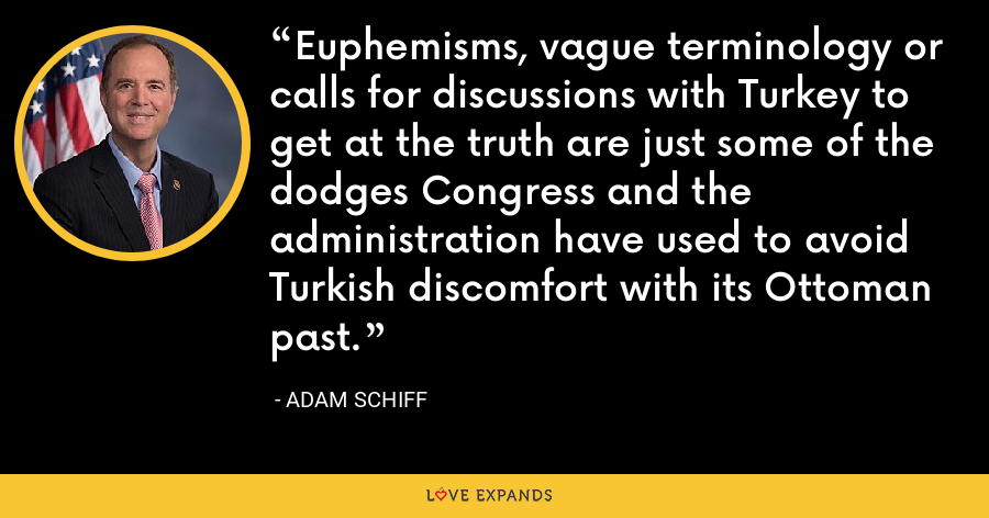 Euphemisms, vague terminology or calls for discussions with Turkey to get at the truth are just some of the dodges Congress and the administration have used to avoid Turkish discomfort with its Ottoman past. - Adam Schiff