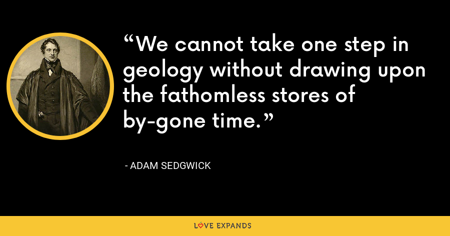 We cannot take one step in geology without drawing upon the fathomless stores of by-gone time. - Adam Sedgwick