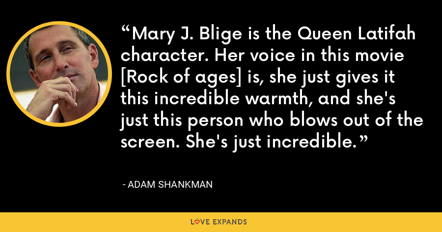 Mary J. Blige is the Queen Latifah character. Her voice in this movie [Rock of ages] is, she just gives it this incredible warmth, and she's just this person who blows out of the screen. She's just incredible. - Adam Shankman
