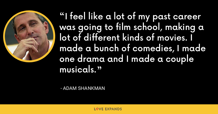 I feel like a lot of my past career was going to film school, making a lot of different kinds of movies. I made a bunch of comedies, I made one drama and I made a couple musicals. - Adam Shankman