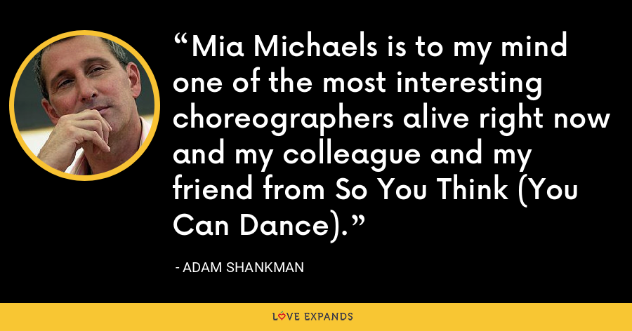 Mia Michaels is to my mind one of the most interesting choreographers alive right now and my colleague and my friend from So You Think (You Can Dance). - Adam Shankman