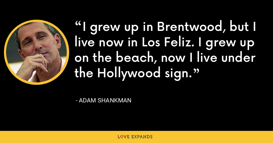 I grew up in Brentwood, but I live now in Los Feliz. I grew up on the beach, now I live under the Hollywood sign. - Adam Shankman