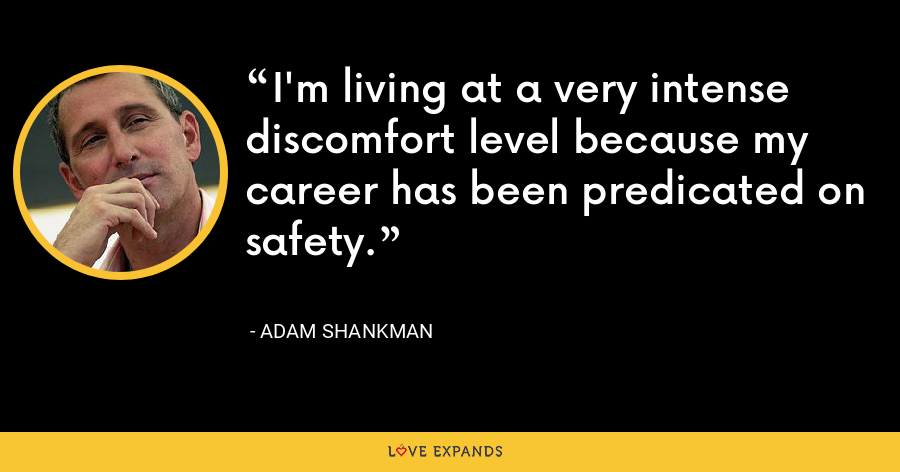I'm living at a very intense discomfort level because my career has been predicated on safety. - Adam Shankman