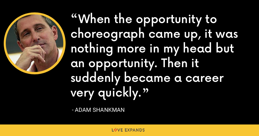When the opportunity to choreograph came up, it was nothing more in my head but an opportunity. Then it suddenly became a career very quickly. - Adam Shankman