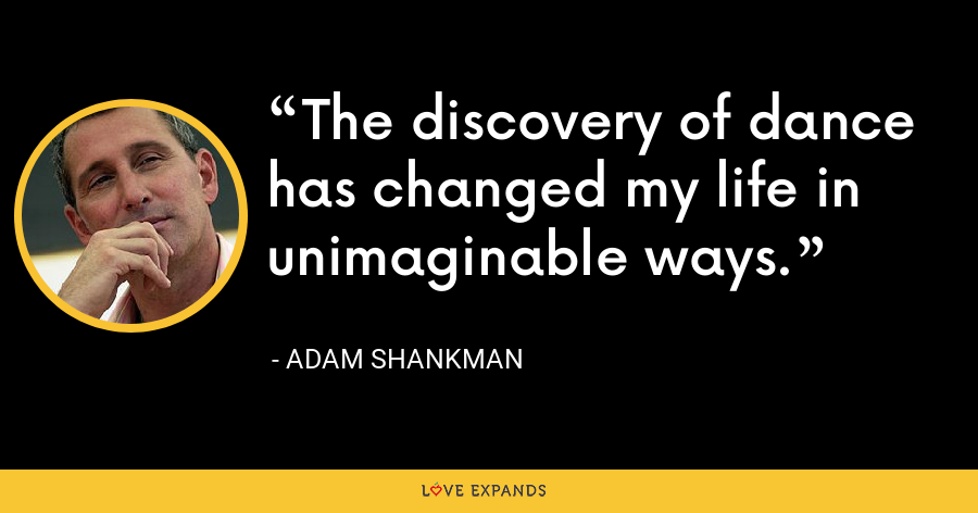 The discovery of dance has changed my life in unimaginable ways. - Adam Shankman