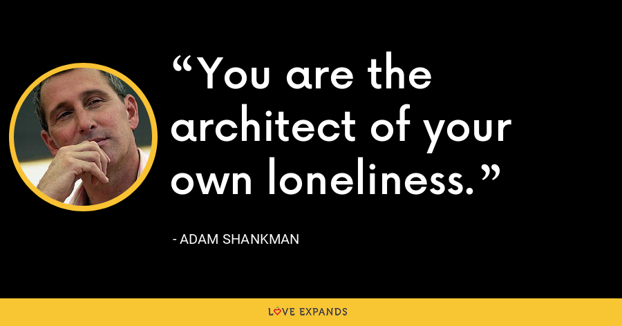 You are the architect of your own loneliness. - Adam Shankman