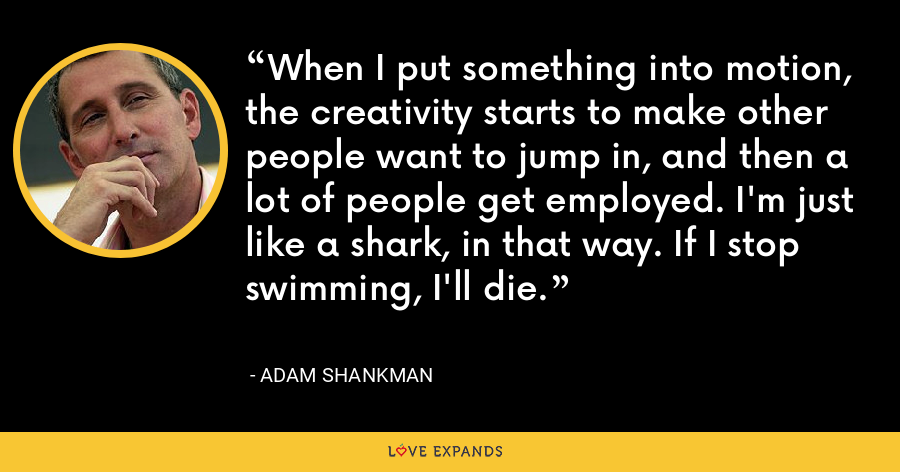 When I put something into motion, the creativity starts to make other people want to jump in, and then a lot of people get employed. I'm just like a shark, in that way. If I stop swimming, I'll die. - Adam Shankman