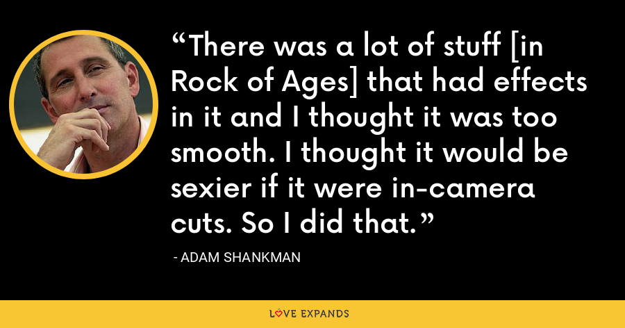 There was a lot of stuff [in Rock of Ages] that had effects in it and I thought it was too smooth. I thought it would be sexier if it were in-camera cuts. So I did that. - Adam Shankman