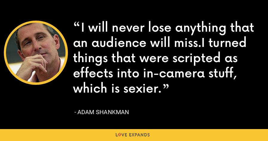 I will never lose anything that an audience will miss.I turned things that were scripted as effects into in-camera stuff, which is sexier. - Adam Shankman