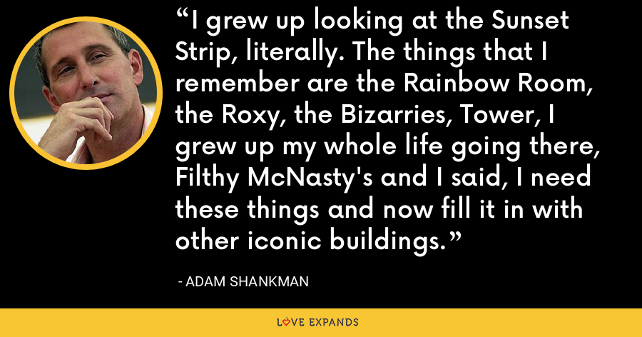 I grew up looking at the Sunset Strip, literally. The things that I remember are the Rainbow Room, the Roxy, the Bizarries, Tower, I grew up my whole life going there, Filthy McNasty's and I said, I need these things and now fill it in with other iconic buildings. - Adam Shankman