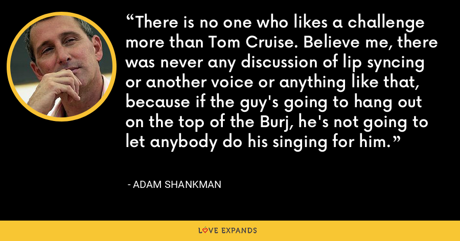 There is no one who likes a challenge more than Tom Cruise. Believe me, there was never any discussion of lip syncing or another voice or anything like that, because if the guy's going to hang out on the top of the Burj, he's not going to let anybody do his singing for him. - Adam Shankman