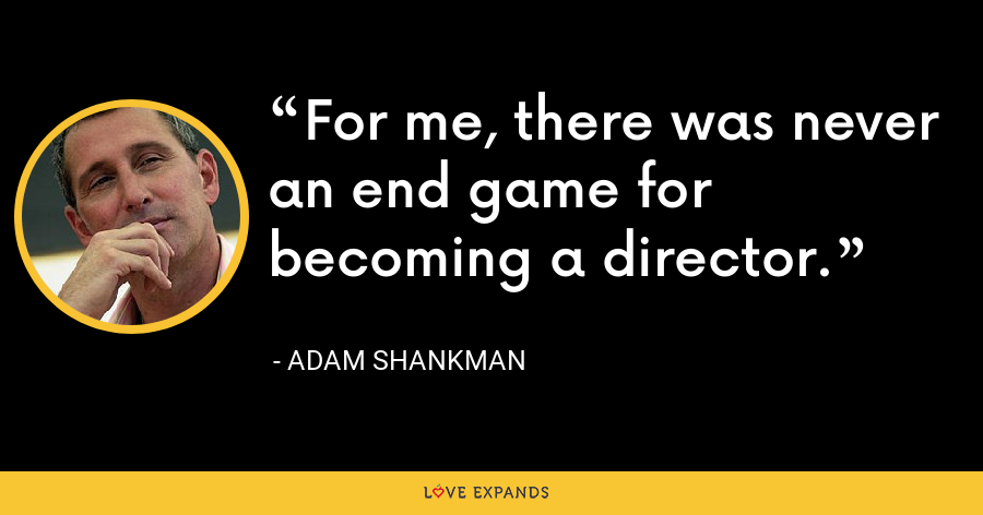 For me, there was never an end game for becoming a director. - Adam Shankman