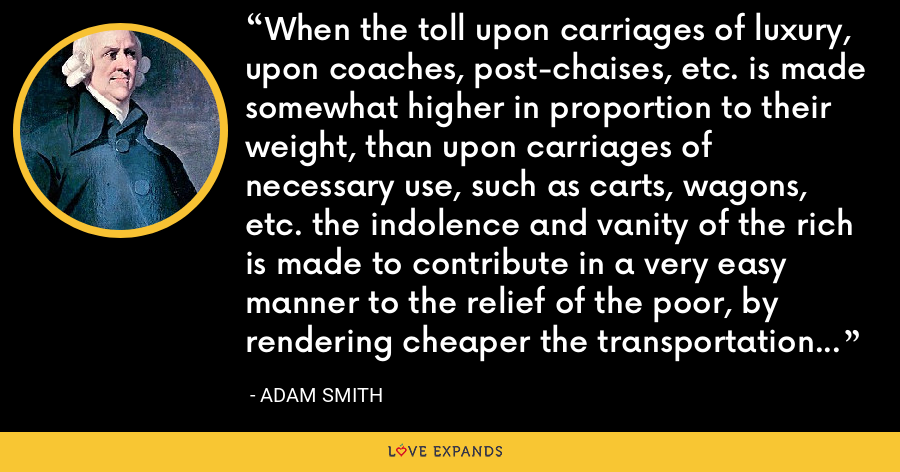 When the toll upon carriages of luxury, upon coaches, post-chaises, etc. is made somewhat higher in proportion to their weight, than upon carriages of necessary use, such as carts, wagons, etc. the indolence and vanity of the rich is made to contribute in a very easy manner to the relief of the poor, by rendering cheaper the transportation of heavy goods to all the different parts of the country. - Adam Smith