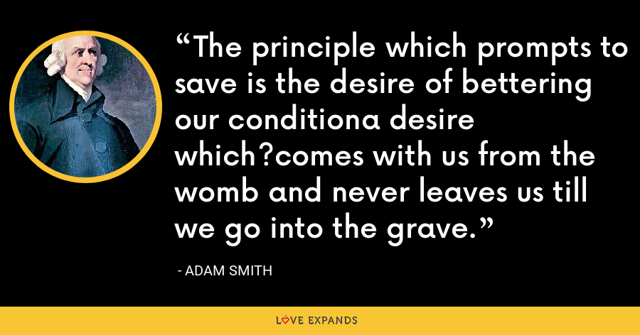 The principle which prompts to save is the desire of bettering our conditiona desire which?comes with us from the womb and never leaves us till we go into the grave. - Adam Smith