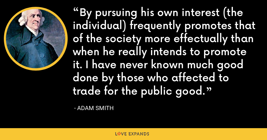 By pursuing his own interest (the individual) frequently promotes that of the society more effectually than when he really intends to promote it. I have never known much good done by those who affected to trade for the public good. - Adam Smith