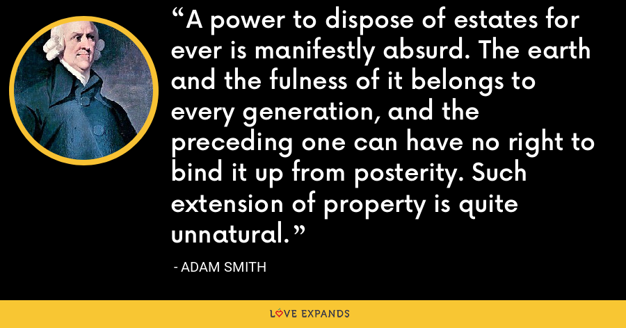 A power to dispose of estates for ever is manifestly absurd. The earth and the fulness of it belongs to every generation, and the preceding one can have no right to bind it up from posterity. Such extension of property is quite unnatural. - Adam Smith