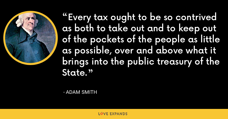 Every tax ought to be so contrived as both to take out and to keep out of the pockets of the people as little as possible, over and above what it brings into the public treasury of the State. - Adam Smith