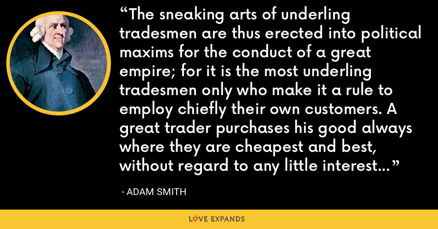 The sneaking arts of underling tradesmen are thus erected into political maxims for the conduct of a great empire; for it is the most underling tradesmen only who make it a rule to employ chiefly their own customers. A great trader purchases his good always where they are cheapest and best, without regard to any little interest of this kind. - Adam Smith