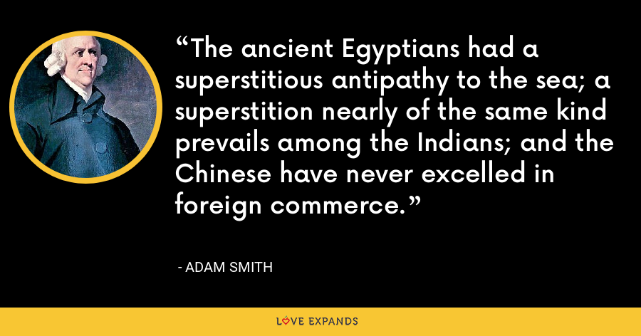 The ancient Egyptians had a superstitious antipathy to the sea; a superstition nearly of the same kind prevails among the Indians; and the Chinese have never excelled in foreign commerce. - Adam Smith