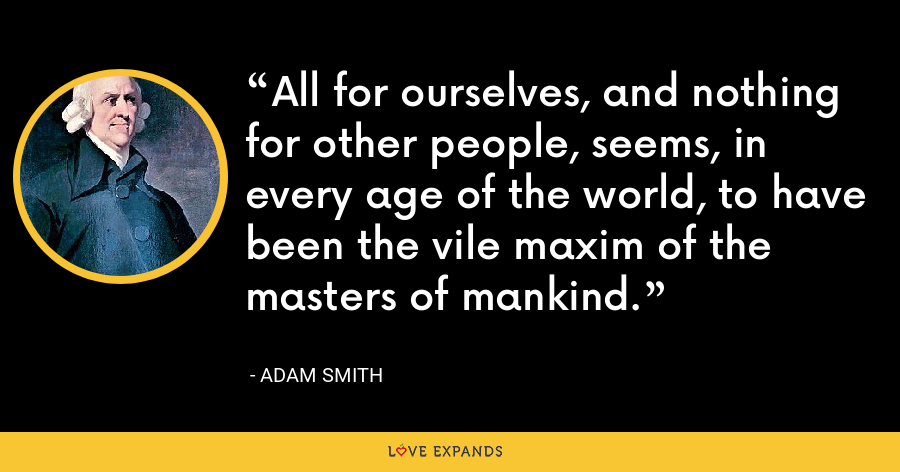 All for ourselves, and nothing for other people, seems, in every age of the world, to have been the vile maxim of the masters of mankind. - Adam Smith