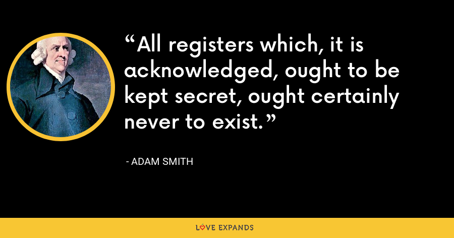 All registers which, it is acknowledged, ought to be kept secret, ought certainly never to exist. - Adam Smith