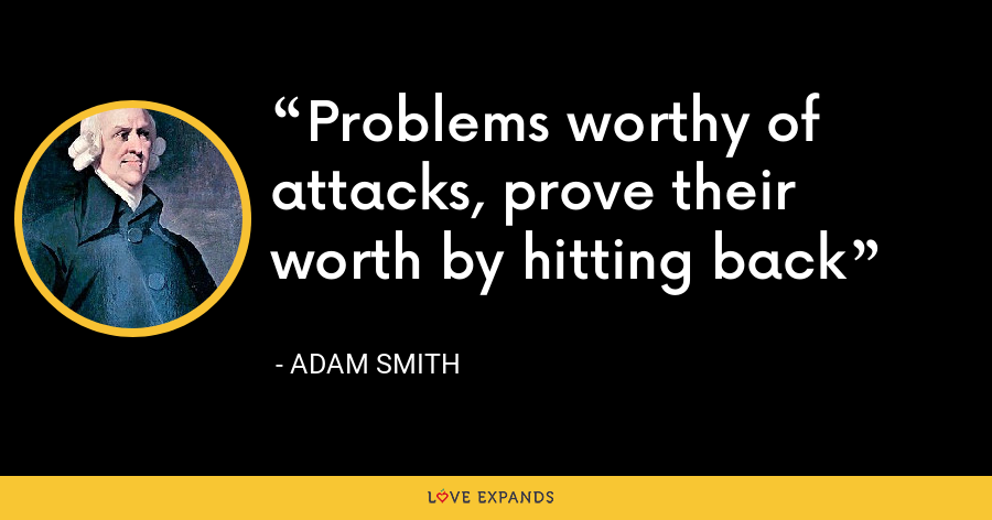 Problems worthy of attacks, prove their worth by hitting back - Adam Smith