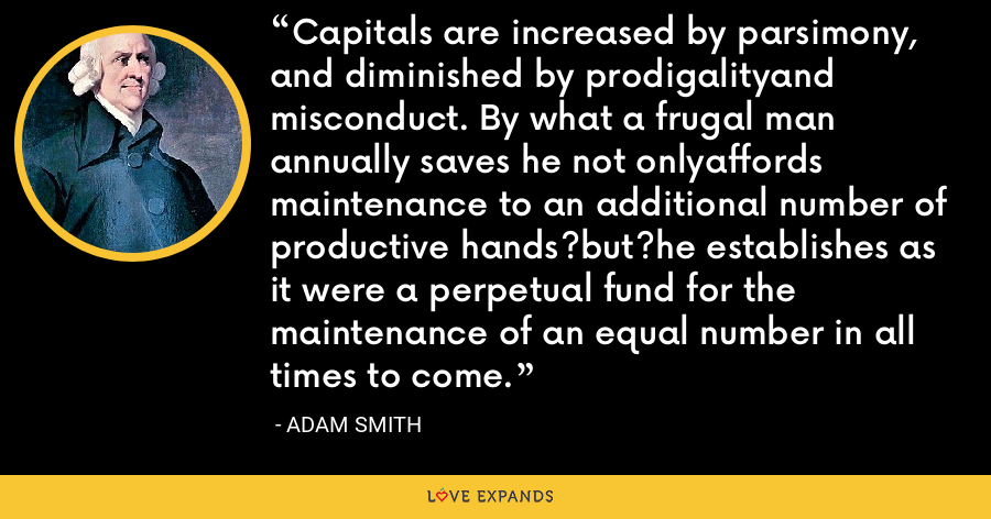 Capitals are increased by parsimony, and diminished by prodigalityand misconduct. By what a frugal man annually saves he not onlyaffords maintenance to an additional number of productive hands?but?he establishes as it were a perpetual fund for the maintenance of an equal number in all times to come. - Adam Smith