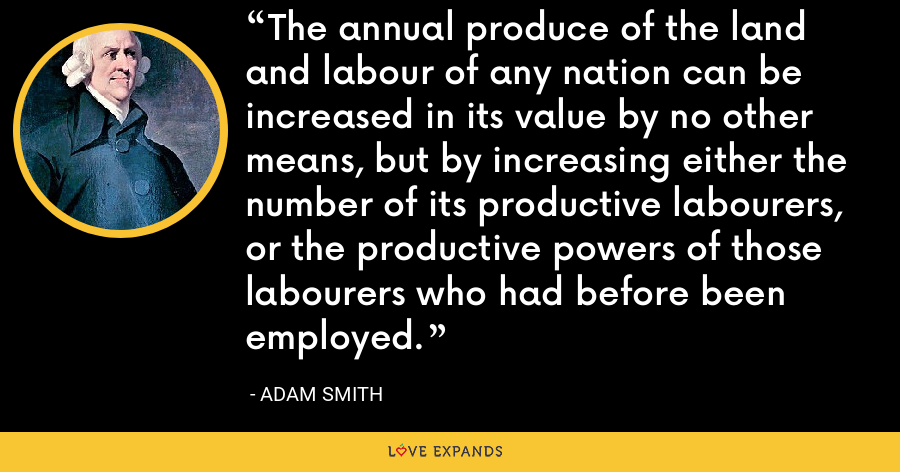The annual produce of the land and labour of any nation can be increased in its value by no other means, but by increasing either the number of its productive labourers, or the productive powers of those labourers who had before been employed. - Adam Smith