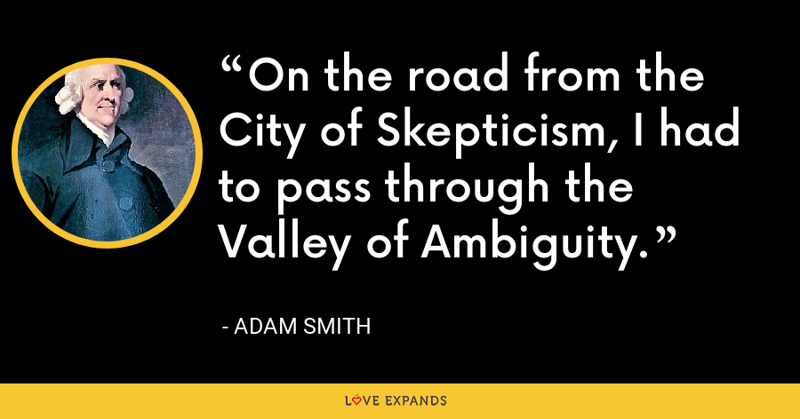 On the road from the City of Skepticism, I had to pass through the Valley of Ambiguity. - Adam Smith