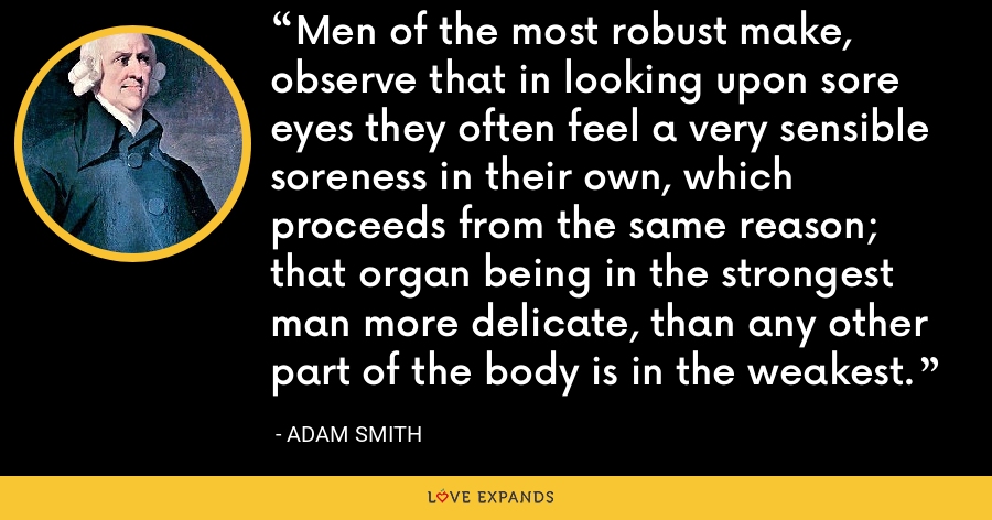 Men of the most robust make, observe that in looking upon sore eyes they often feel a very sensible soreness in their own, which proceeds from the same reason; that organ being in the strongest man more delicate, than any other part of the body is in the weakest. - Adam Smith