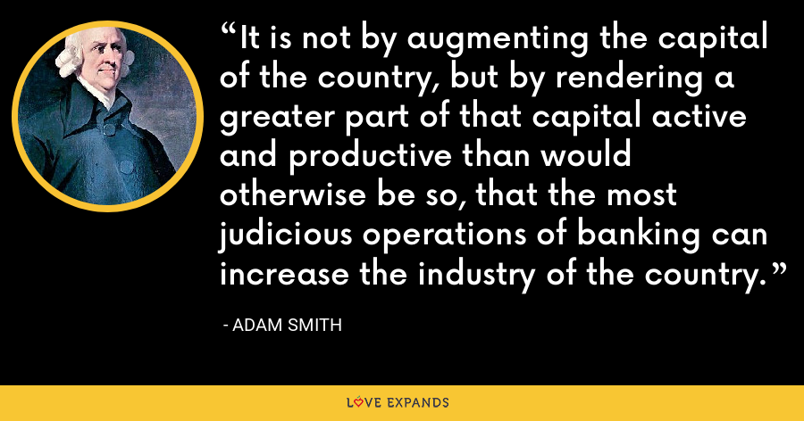 It is not by augmenting the capital of the country, but by rendering a greater part of that capital active and productive than would otherwise be so, that the most judicious operations of banking can increase the industry of the country. - Adam Smith