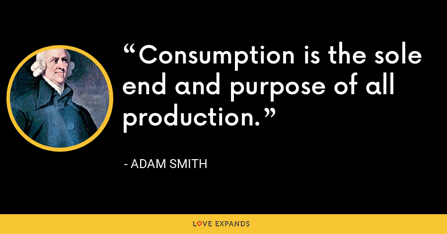 Consumption is the sole end and purpose of all production. - Adam Smith