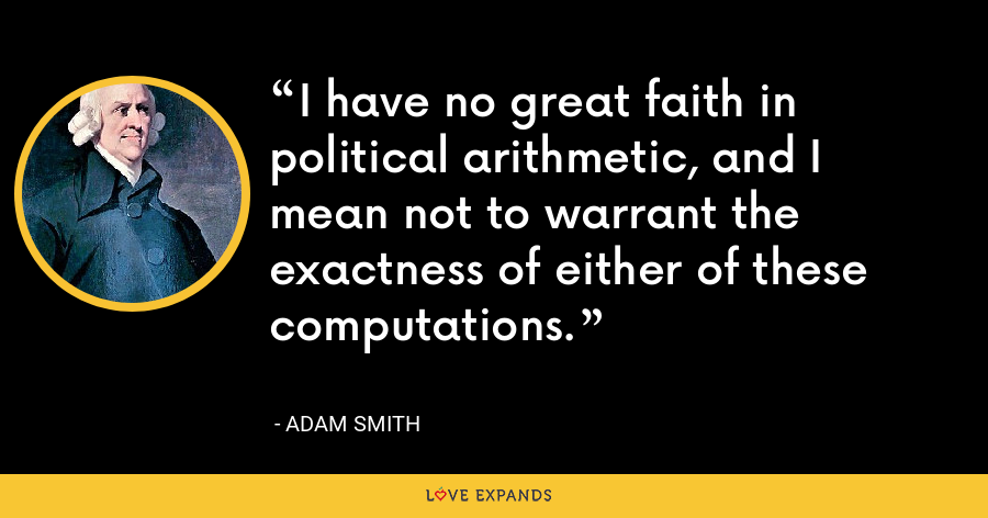 I have no great faith in political arithmetic, and I mean not to warrant the exactness of either of these computations. - Adam Smith