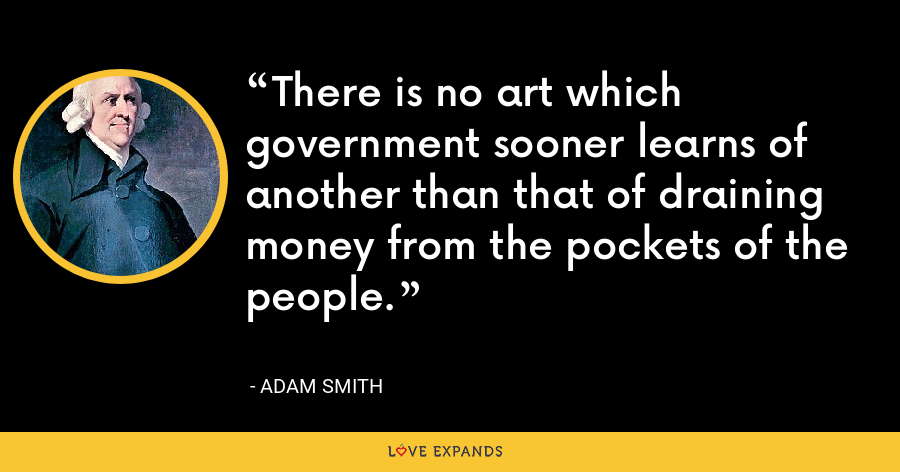 There is no art which government sooner learns of another than that of draining money from the pockets of the people. - Adam Smith