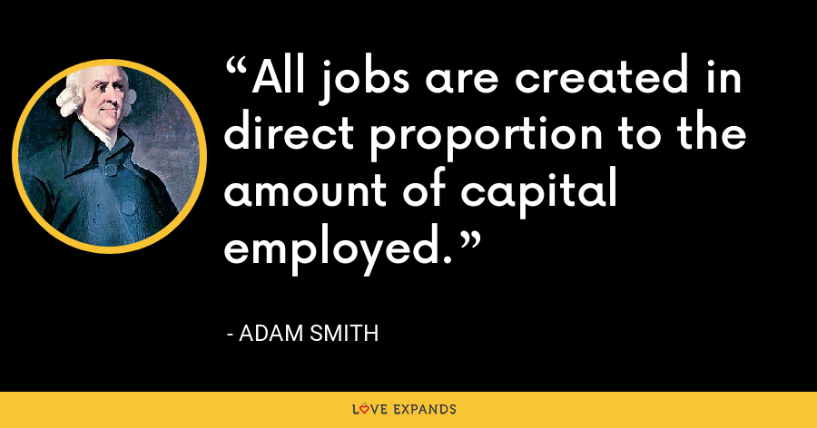 All jobs are created in direct proportion to the amount of capital employed. - Adam Smith
