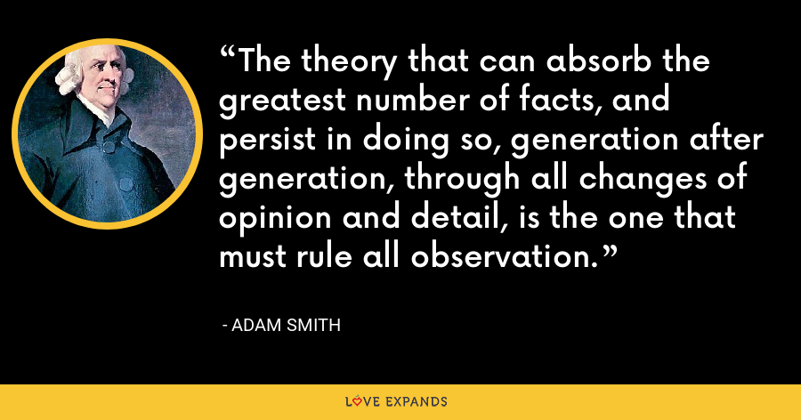 The theory that can absorb the greatest number of facts, and persist in doing so, generation after generation, through all changes of opinion and detail, is the one that must rule all observation. - Adam Smith