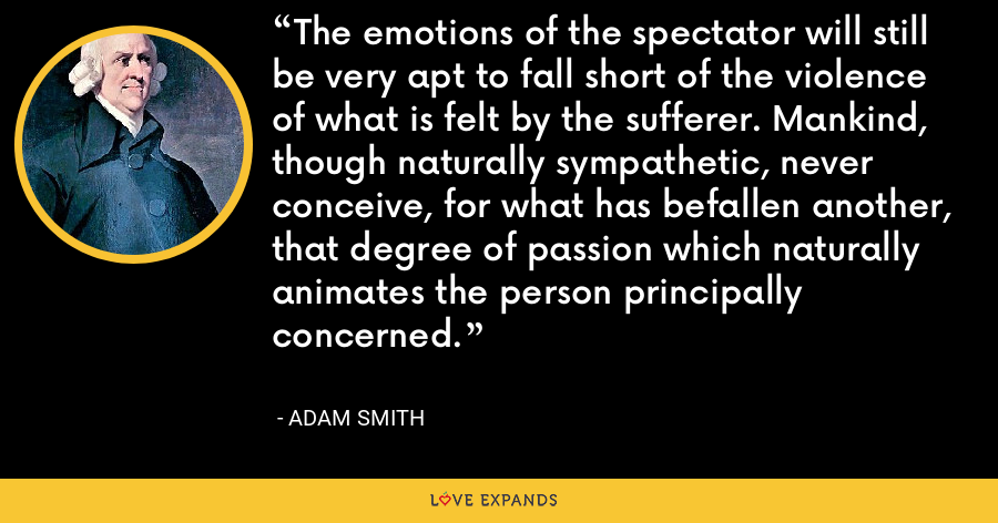 The emotions of the spectator will still be very apt to fall short of the violence of what is felt by the sufferer. Mankind, though naturally sympathetic, never conceive, for what has befallen another, that degree of passion which naturally animates the person principally concerned. - Adam Smith