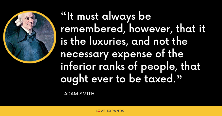 It must always be remembered, however, that it is the luxuries, and not the necessary expense of the inferior ranks of people, that ought ever to be taxed. - Adam Smith