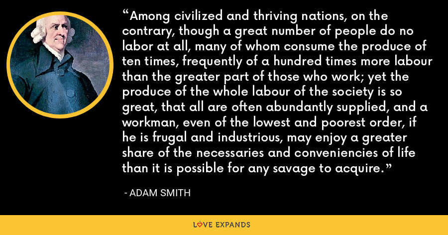 Among civilized and thriving nations, on the contrary, though a great number of people do no labor at all, many of whom consume the produce of ten times, frequently of a hundred times more labour than the greater part of those who work; yet the produce of the whole labour of the society is so great, that all are often abundantly supplied, and a workman, even of the lowest and poorest order, if he is frugal and industrious, may enjoy a greater share of the necessaries and conveniencies of life than it is possible for any savage to acquire. - Adam Smith