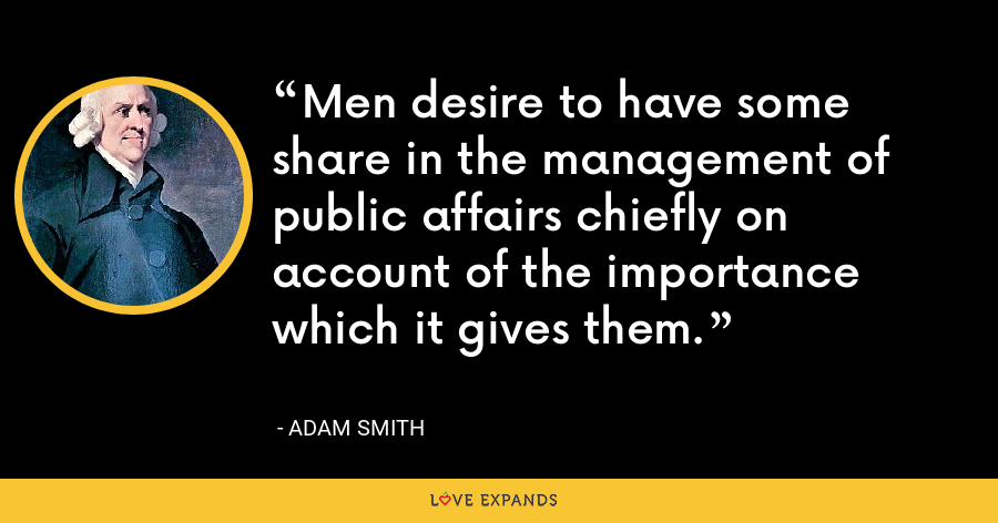 Men desire to have some share in the management of public affairs chiefly on account of the importance which it gives them. - Adam Smith