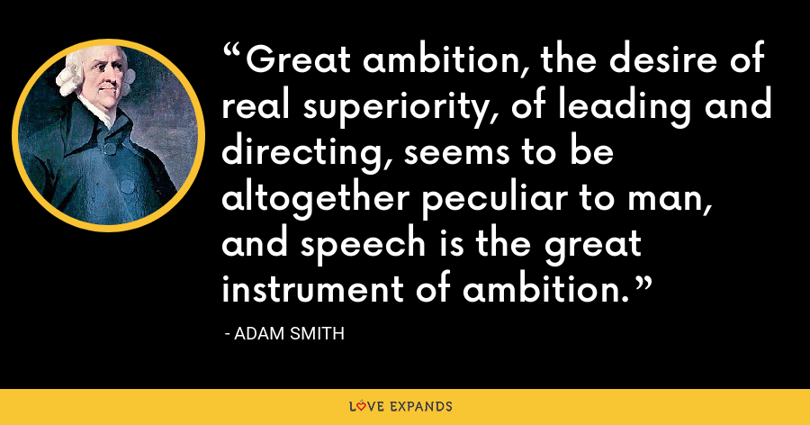 Great ambition, the desire of real superiority, of leading and directing, seems to be altogether peculiar to man, and speech is the great instrument of ambition. - Adam Smith