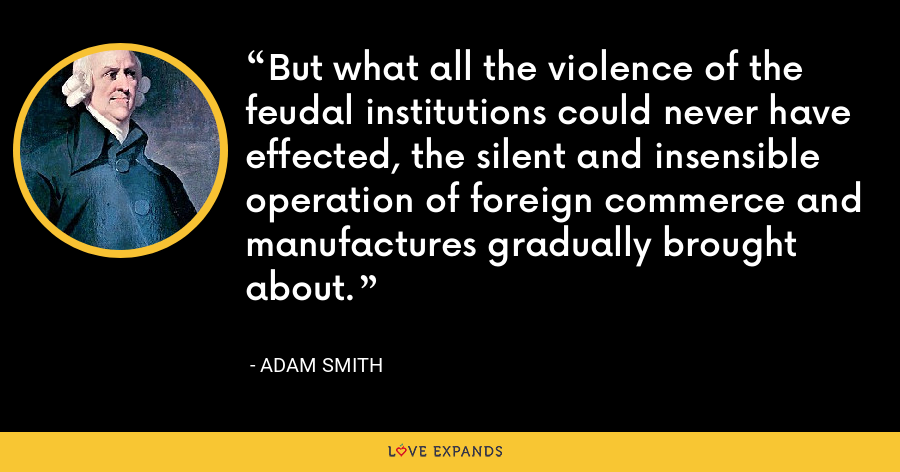 But what all the violence of the feudal institutions could never have effected, the silent and insensible operation of foreign commerce and manufactures gradually brought about. - Adam Smith