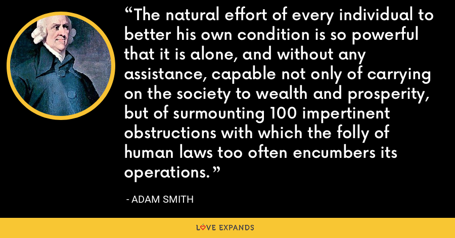 The natural effort of every individual to better his own condition is so powerful that it is alone, and without any assistance, capable not only of carrying on the society to wealth and prosperity, but of surmounting 100 impertinent obstructions with which the folly of human laws too often encumbers its operations. - Adam Smith