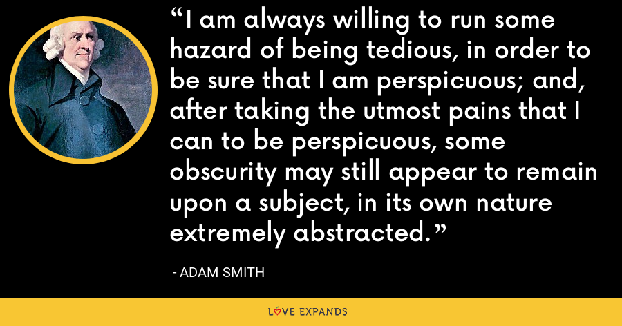 I am always willing to run some hazard of being tedious, in order to be sure that I am perspicuous; and, after taking the utmost pains that I can to be perspicuous, some obscurity may still appear to remain upon a subject, in its own nature extremely abstracted. - Adam Smith