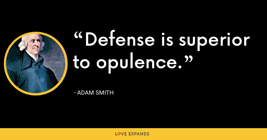 Defense is superior to opulence. - Adam Smith