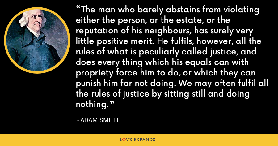 The man who barely abstains from violating either the person, or the estate, or the reputation of his neighbours, has surely very little positive merit. He fulfils, however, all the rules of what is peculiarly called justice, and does every thing which his equals can with propriety force him to do, or which they can punish him for not doing. We may often fulfil all the rules of justice by sitting still and doing nothing. - Adam Smith